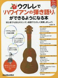 ウクレレで「ハワイアンの弾き語り」ができるようになる本 初心者でも安心のカンタン楽譜でたのしく演奏しましょう/北田朋子【1000円以上送料無料】