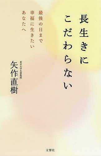 長生きにこだわらない 最後の日まで幸福に生きたいあなたへ/矢作直樹【1000円以上送料無料】