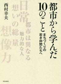 都市から学んだ10のこと まちづくりの若き仲間たちへ/西村幸夫【1000円以上送料無料】