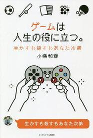 ゲームは人生の役に立つ。 生かすも殺すもあなた次第/小幡和輝【1000円以上送料無料】