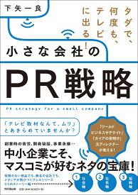 小さな会社のPR戦略 タダで、何度も、テレビに出る!/下矢一良【1000円以上送料無料】