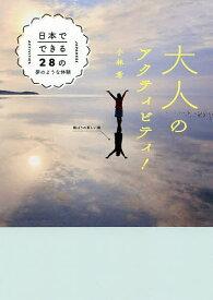 大人のアクティビティ! 日本でできる28の夢のような体験/小林希/旅行【1000円以上送料無料】