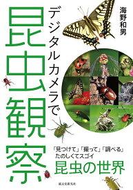 デジタルカメラで昆虫観察 「見つけて」「撮って」「調べる」たのしくてスゴイ昆虫の世界/海野和男【1000円以上送料無料】