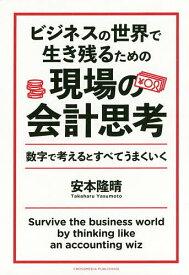 ビジネスの世界で生き残るための現場の会計思考 数字で考えるとすべてうまくいく/安本隆晴【1000円以上送料無料】