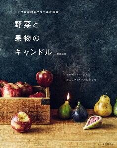 野菜と果物のキャンドル シンプルな材料でリアルな表現 本物そっくりに見せる着彩とディテールの作り方/兼島麻里【1000円以上送料無料】