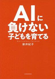 AIに負けない子どもを育てる 21st Century Children/新井紀子【1000円以上送料無料】