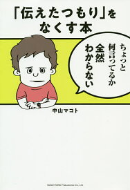 「伝えたつもり」をなくす本/中山マコト【1000円以上送料無料】