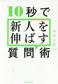 10秒で新人を伸ばす質問術/島村公俊【1000円以上送料無料】