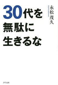 30代を無駄に生きるな/永松茂久【1000円以上送料無料】