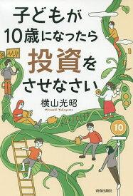 子どもが10歳になったら投資をさせなさい/横山光昭【1000円以上送料無料】