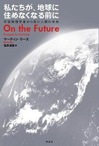 私たちが、地球に住めなくなる前に 宇宙物理学者から見た人類の未来/マーティン・リース/塩原通緒【1000円以上送料無料】