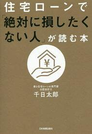 住宅ローンで「絶対に損したくない人」が読む本/千日太郎【1000円以上送料無料】