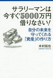 サラリーマンは今すぐ5000万円借りなさい! 自分の未来を守ってくれる「資産」の作り方/木村拓也【1000円以上送料無料】