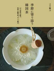 季節に寄り添う韓国茶 心と身体を癒す花茶と薬草茶、そして菓子/コウ静子【1000円以上送料無料】