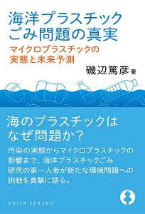 海洋プラスチックごみ問題の真実 マイクロプラスチックの実態と未来予測/磯辺篤彦【1000円以上送料無料】