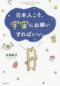 日本人こそ、宇宙にお願いすればいい。/吉岡純子【1000円以上送料無料】