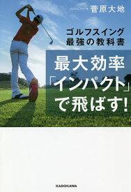 最大効率「インパクト」で飛ばす! ゴルフスイング最強の教科書/菅原大地【1000円以上送料無料】