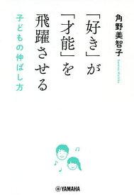 「好き」が「才能」を飛躍させる 子どもの伸ばし方/角野美智子【1000円以上送料無料】