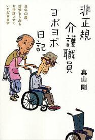 非正規介護職員ヨボヨボ日記 当年60歳、排泄も入浴もお世話させていただきます/真山剛【1000円以上送料無料】