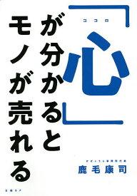 「心」が分かるとモノが売れる/鹿毛康司【1000円以上送料無料】