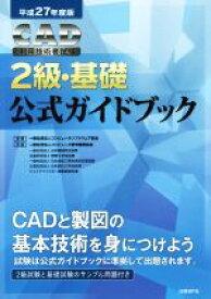 【中古】 CAD利用技術者試験 2級・基礎 公式ガイドブック(平成27年度版) /コンピュータソフトウェア協会(著者),コンピュータ教育振興協会(著者) 【中古】afb