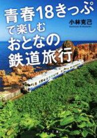 【中古】 青春18きっぷで楽しむ大人の鉄道旅行 だいわ文庫/小林克己(著者) 【中古】afb
