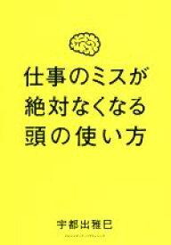 【中古】 仕事のミスが絶対なくなる頭の使い方 /宇都出雅巳(著者) 【中古】afb