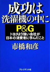 【中古】 成功は洗濯機の中に P&G トヨタより強い会社が日本の消費者に学んだこと /市橋和彦【著】 【中古】afb