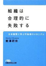 【中古】 組織は合理的に失敗する 日本陸軍に学ぶ不条理のメカニズム 日経ビジネス人文庫/菊澤研宗【著】 【中古】afb