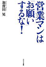 【中古】 営業マンは「お願い」するな! /加賀田晃【著】 【中古】afb