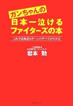 【中古】 ガンちゃんの日本一泣けるファイターズの本 これで北海道日本ハムのすべてがわかる /岩本勉【著】 【中古】afb