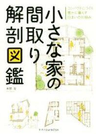 【中古】 小さな家の間取り解剖図鑑 コンパクトにつくり豊かに暮らす住まいの仕組み /本間至(著者) 【中古】afb