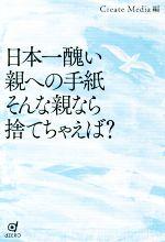 【中古】 日本一醜い親への手紙 そんな親なら捨てちゃえば? /Create Media(編者) 【中古】afb