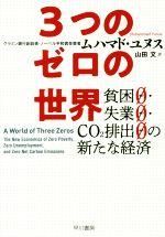 【中古】 3つのゼロの世界 貧困0・失業0・CO2排出0の新たな経済 /ムハマド・ユヌス(著者),山田文(訳者) 【中古】afb
