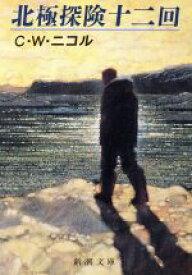 【中古】 北極探険十二回 新潮文庫/C.W.ニコル【著】,竹内和世【訳】 【中古】afb