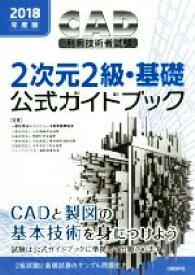 【中古】 CAD利用技術者試験 2次元2級・基礎 公式ガイドブック(2018年度版) /コンピュータ教育振興協会(著者) 【中古】afb