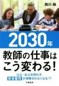【中古】 2030年教師の仕事はこう変わる! 公立・私立を問わず、終身雇用が保障されなくなる!? /西川純(著者) 【中古】afb