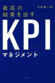 【中古】 最高の結果を出すKPIマネジメント /中尾隆一郎(著者) 【中古】afb