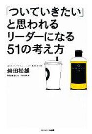 【中古】 「ついていきたい」と思われるリーダーになる51の考え方 /岩田松雄【著】 【中古】afb
