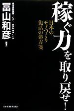 【中古】 稼ぐ力を取り戻せ! 日本のモノづくり復活の処方箋 /冨山和彦【編著】 【中古】afb