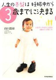 【中古】 人生の基盤は妊娠中から3歳までに決まる 人生でいちばん大切な3歳までの育て方 /白川嘉継【著】 【中古】afb