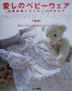 【中古】 愛しのベビーウェア 出産準備からよちよち歩きまで /月居良子(著者) 【中古】afb