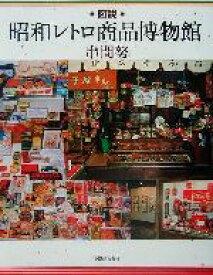 【中古】 図説 昭和レトロ商品博物館 ふくろうの本/串間努(著者) 【中古】afb