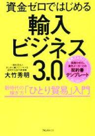 【中古】 輸入ビジネス3.0 資金ゼロではじめる /大竹秀明(著者) 【中古】afb
