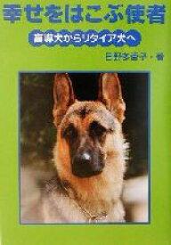 【中古】 幸せをはこぶ使者 盲導犬からリタイア犬へ イワサキ・ライブラリー10/日野多香子(著者) 【中古】afb