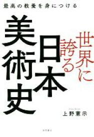 【中古】 世界に誇る日本美術史 最高の教養を身につける /上野憲示(著者) 【中古】afb