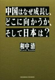 【中古】 中国はなぜ成長し、どこに向かうか、そして日本は? /和中清(著者) 【中古】afb