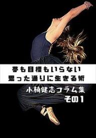 夢も目標もいらない思った通りに生きる術 小楠健志コラム集 その1ALL WIN Media三省堂書店オンデマンド