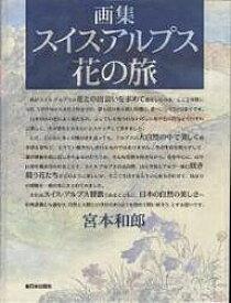 スイス・アルプス花の旅 画集/宮本和郎【合計3000円以上で送料無料】