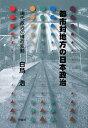 都市対地方の日本政治 現代政治の構造変動/白鳥浩【2500円以上送料無料】